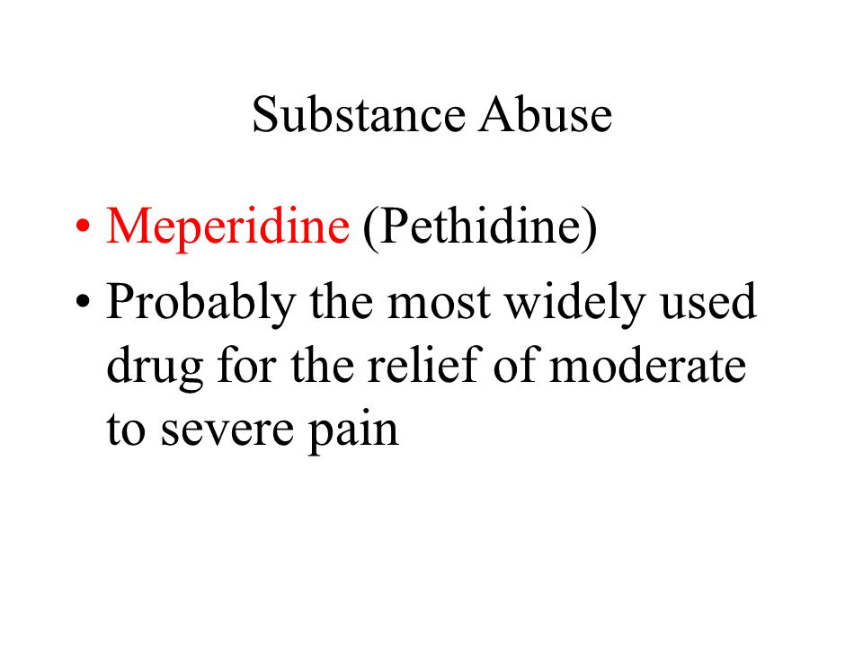 Substance Abuse Meperidine (Pethidine) Probably the most widely used drug for the relief of moderate to severe pain