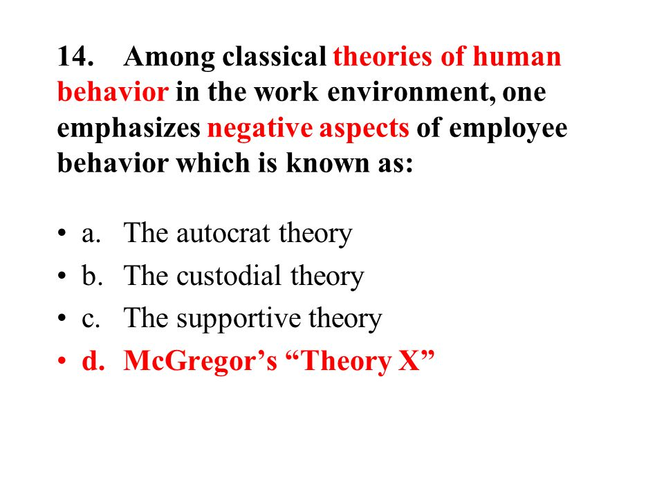 14.Among classical theories of human behavior in the work environment, one emphasizes negative aspects of employee behavior which is known as: a.The autocrat theory b.The custodial theory c.The supportive theory d.McGregor's Theory X