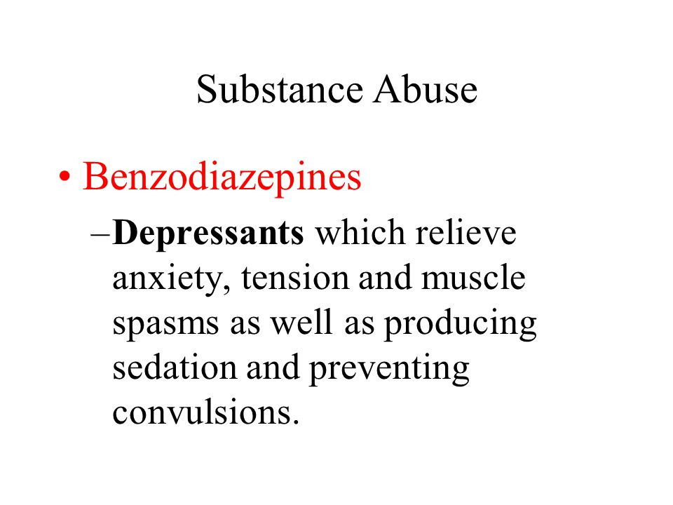 Substance Abuse Benzodiazepines –Depressants which relieve anxiety, tension and muscle spasms as well as producing sedation and preventing convulsions.