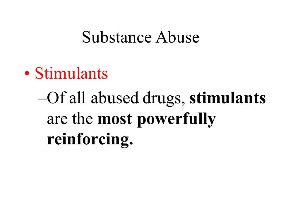 Substance Abuse Stimulants –Of all abused drugs, stimulants are the most powerfully reinforcing.