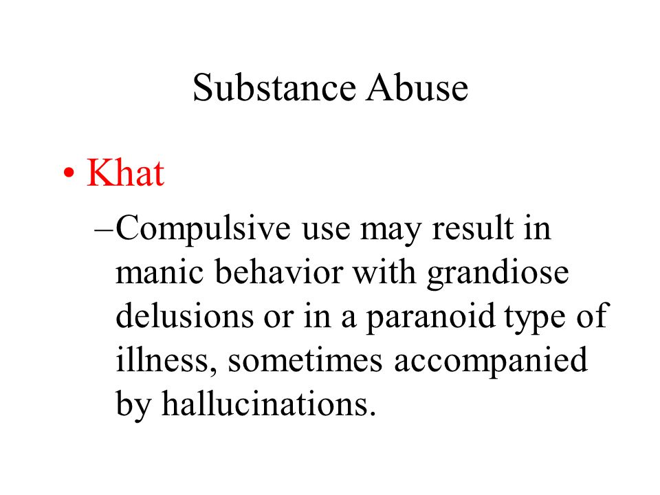 Substance Abuse Khat –Compulsive use may result in manic behavior with grandiose delusions or in a paranoid type of illness, sometimes accompanied by hallucinations.