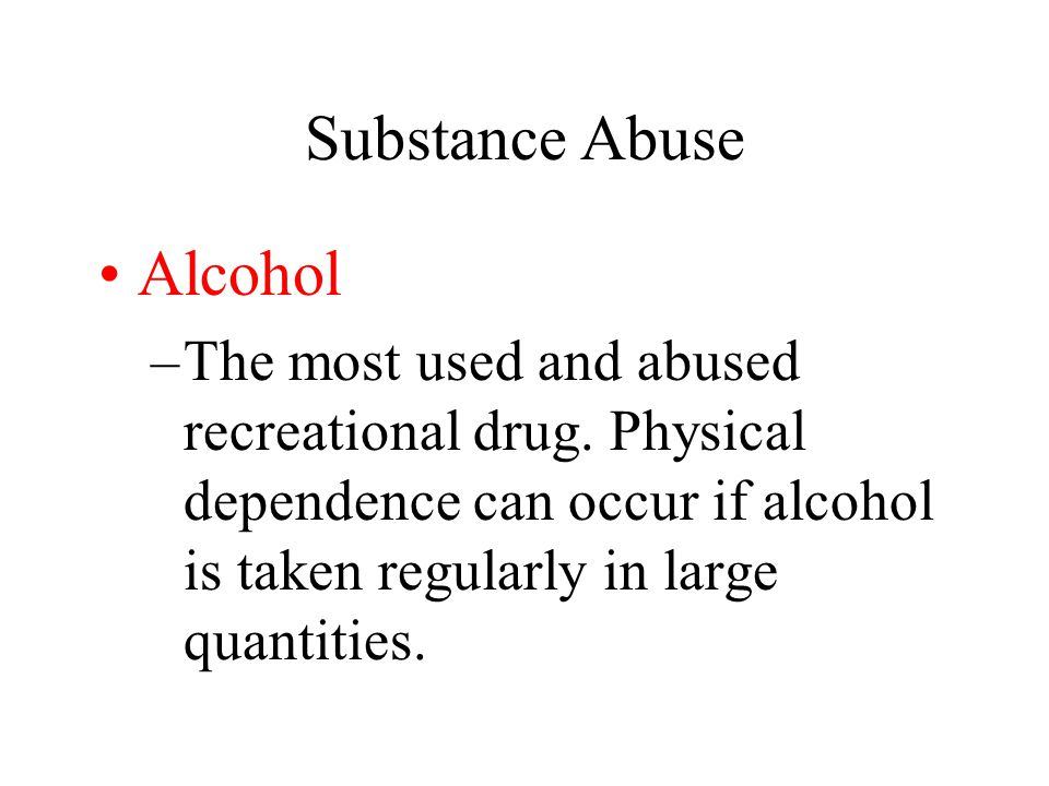 Substance Abuse Alcohol –The most used and abused recreational drug.