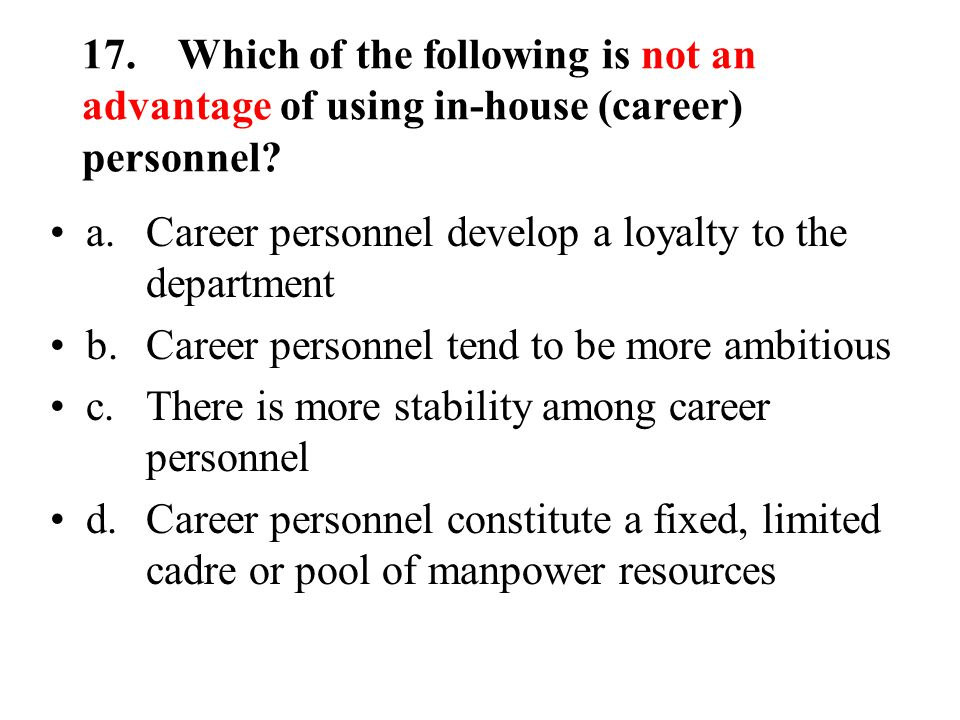 17.Which of the following is not an advantage of using in-house (career) personnel.
