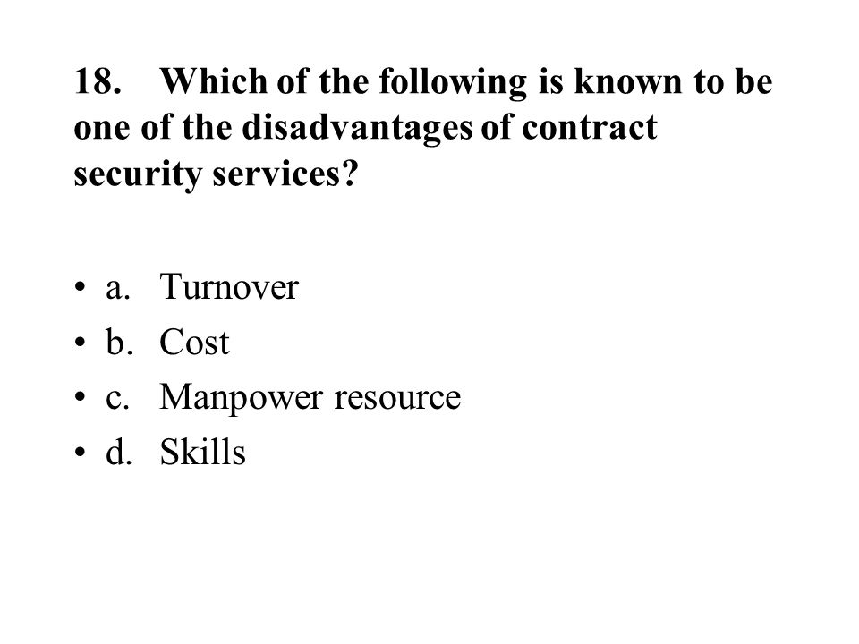 18.Which of the following is known to be one of the disadvantages of contract security services.