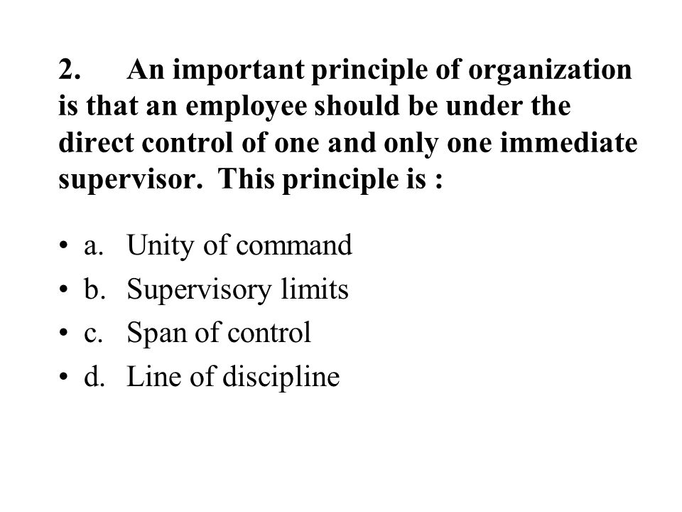 2.An important principle of organization is that an employee should be under the direct control of one and only one immediate supervisor.