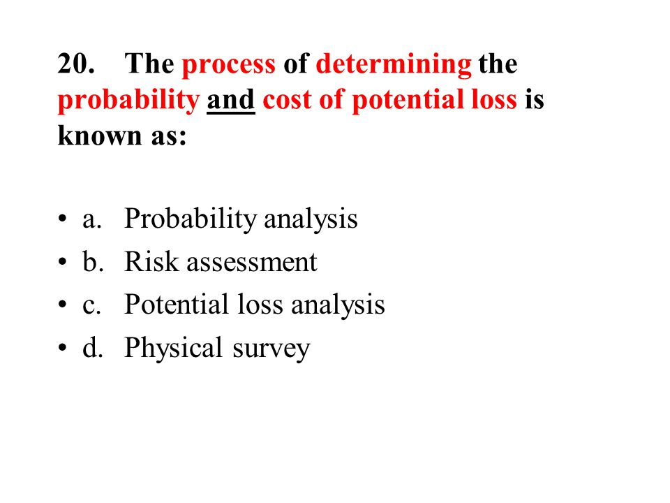 20.The process of determining the probability and cost of potential loss is known as: a.Probability analysis b.Risk assessment c.Potential loss analysis d.Physical survey