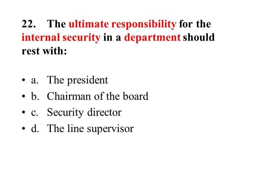 22.The ultimate responsibility for the internal security in a department should rest with: a.The president b.Chairman of the board c.Security director d.The line supervisor