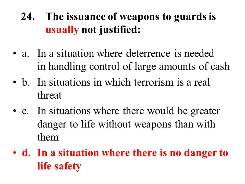 24.The issuance of weapons to guards is usually not justified: a.In a situation where deterrence is needed in handling control of large amounts of cash b.In situations in which terrorism is a real threat c.In situations where there would be greater danger to life without weapons than with them d.In a situation where there is no danger to life safety