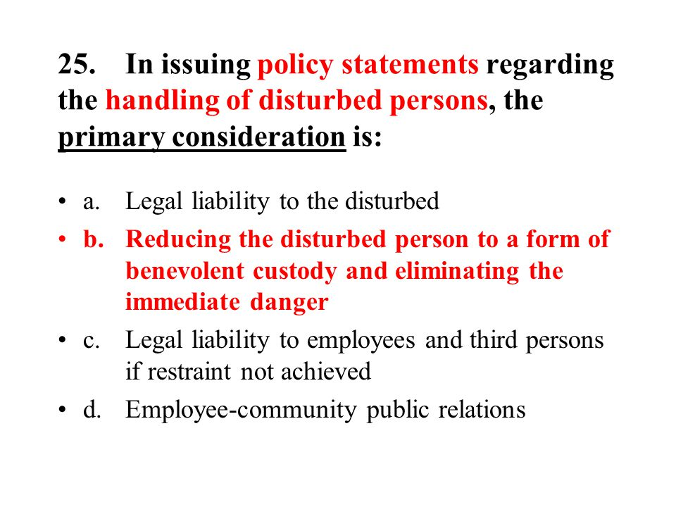 25.In issuing policy statements regarding the handling of disturbed persons, the primary consideration is: a.Legal liability to the disturbed b.Reducing the disturbed person to a form of benevolent custody and eliminating the immediate danger c.Legal liability to employees and third persons if restraint not achieved d.Employee-community public relations