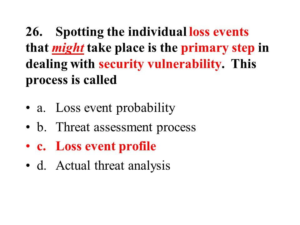 26.Spotting the individual loss events that might take place is the primary step in dealing with security vulnerability.