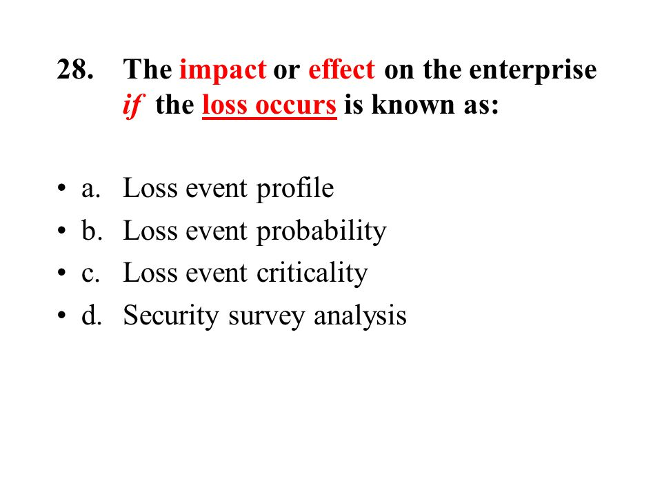 28.The impact or effect on the enterprise if the loss occurs is known as: a.Loss event profile b.Loss event probability c.Loss event criticality d.Security survey analysis