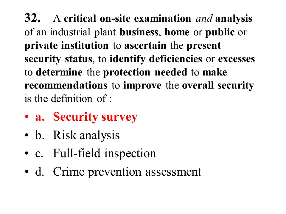 32. A critical on-site examination and analysis of an industrial plant business, home or public or private institution to ascertain the present securi