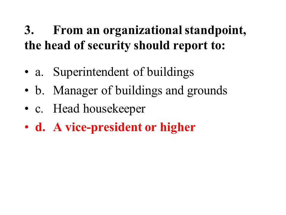 3.From an organizational standpoint, the head of security should report to: a.Superintendent of buildings b.Manager of buildings and grounds c.Head housekeeper d.A vice-president or higher