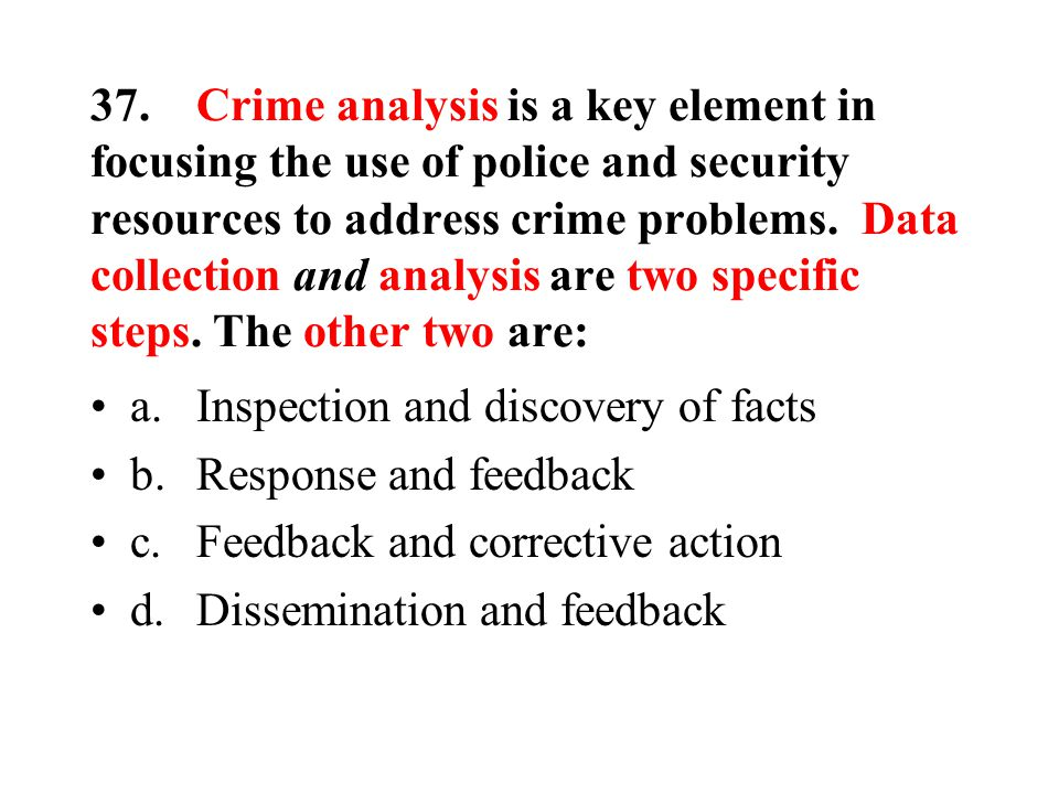 37.Crime analysis is a key element in focusing the use of police and security resources to address crime problems.