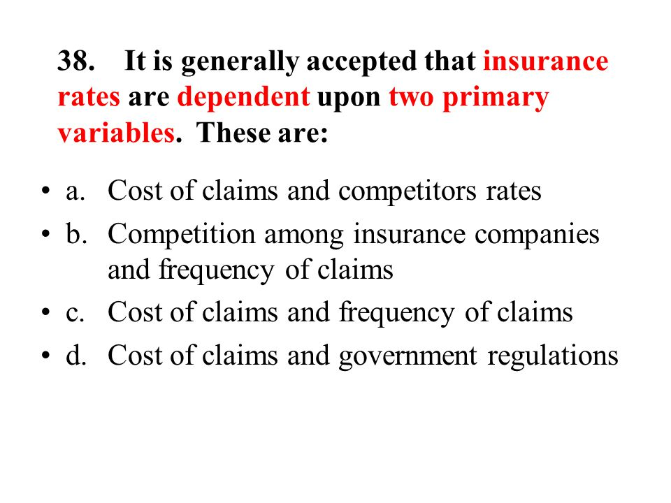 38.It is generally accepted that insurance rates are dependent upon two primary variables.