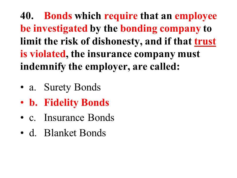 40.Bonds which require that an employee be investigated by the bonding company to limit the risk of dishonesty, and if that trust is violated, the insurance company must indemnify the employer, are called: a.Surety Bonds b.Fidelity Bonds c.Insurance Bonds d.Blanket Bonds