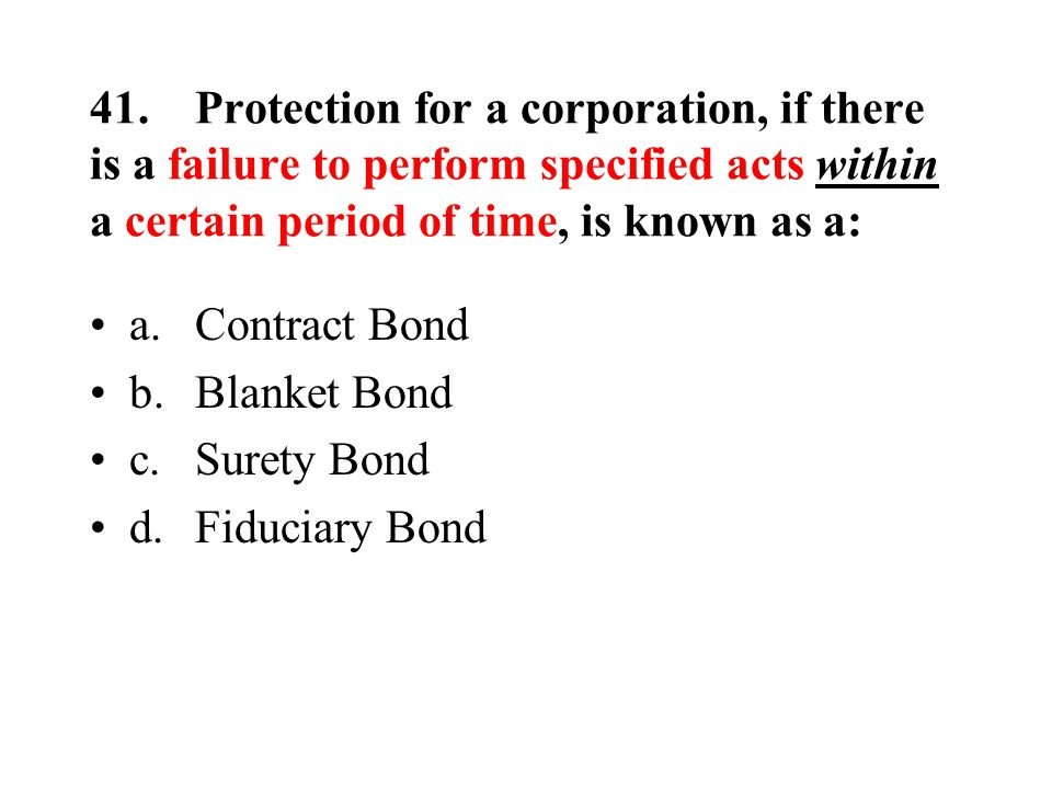 41.Protection for a corporation, if there is a failure to perform specified acts within a certain period of time, is known as a: a.Contract Bond b.Blanket Bond c.Surety Bond d.Fiduciary Bond