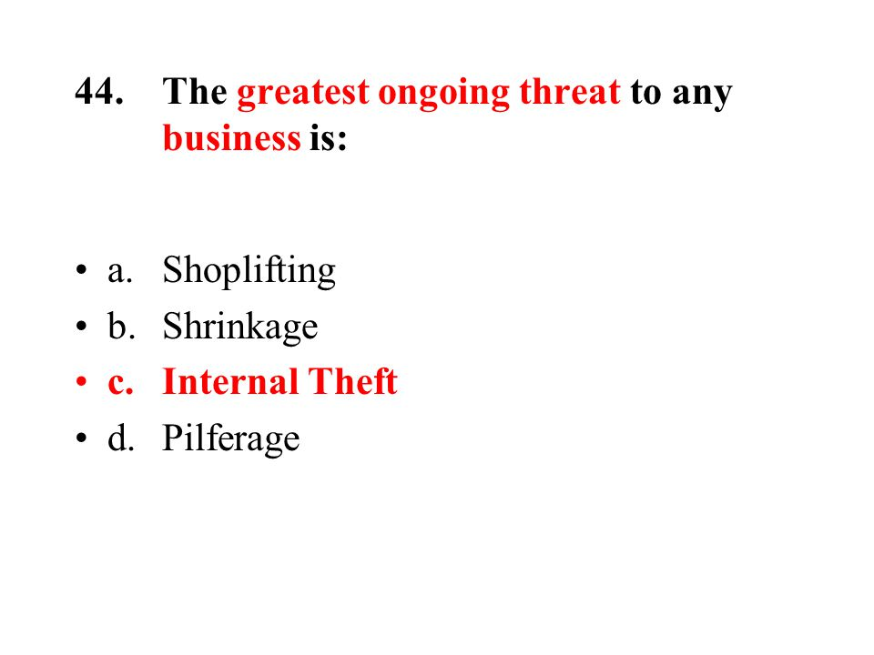 44.The greatest ongoing threat to any business is: a.Shoplifting b.Shrinkage c.Internal Theft d.Pilferage