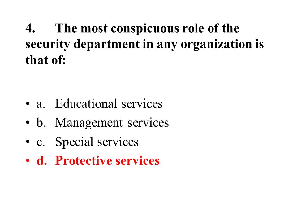4.The most conspicuous role of the security department in any organization is that of: a.Educational services b.Management services c.Special services d.Protective services