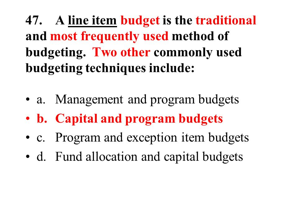 47.A line item budget is the traditional and most frequently used method of budgeting.