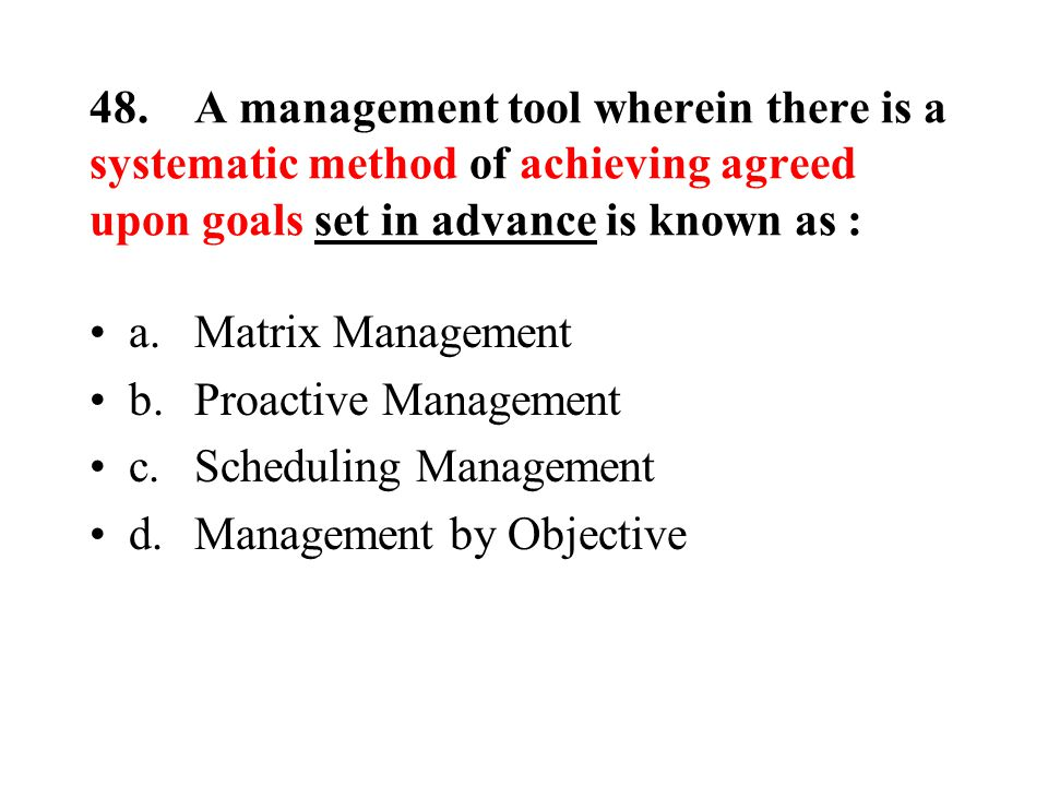 48.A management tool wherein there is a systematic method of achieving agreed upon goals set in advance is known as : a.Matrix Management b.Proactive Management c.Scheduling Management d.Management by Objective