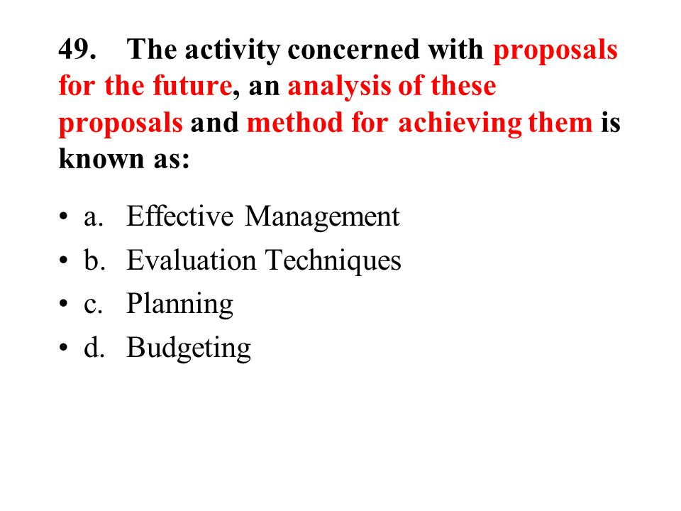 49.The activity concerned with proposals for the future, an analysis of these proposals and method for achieving them is known as: a.Effective Management b.Evaluation Techniques c.Planning d.Budgeting