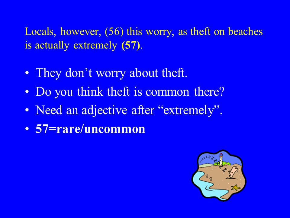 Locals, however, (56) this worry, as theft on beaches is actually extremely (57).