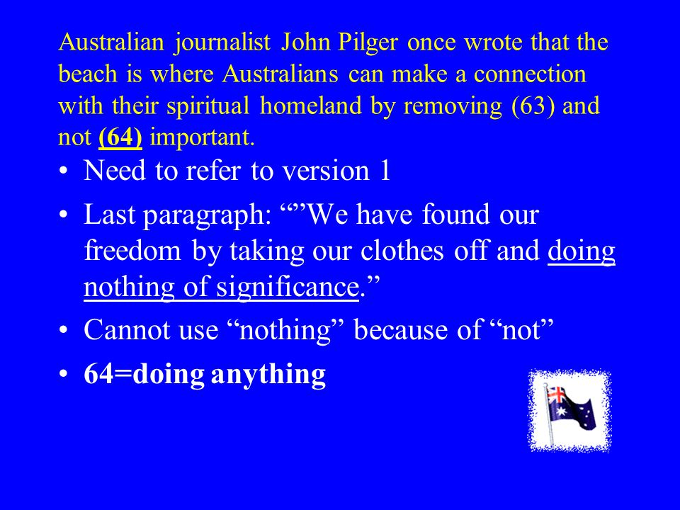 Australian journalist John Pilger once wrote that the beach is where Australians can make a connection with their spiritual homeland by removing (63) and not (64) important.
