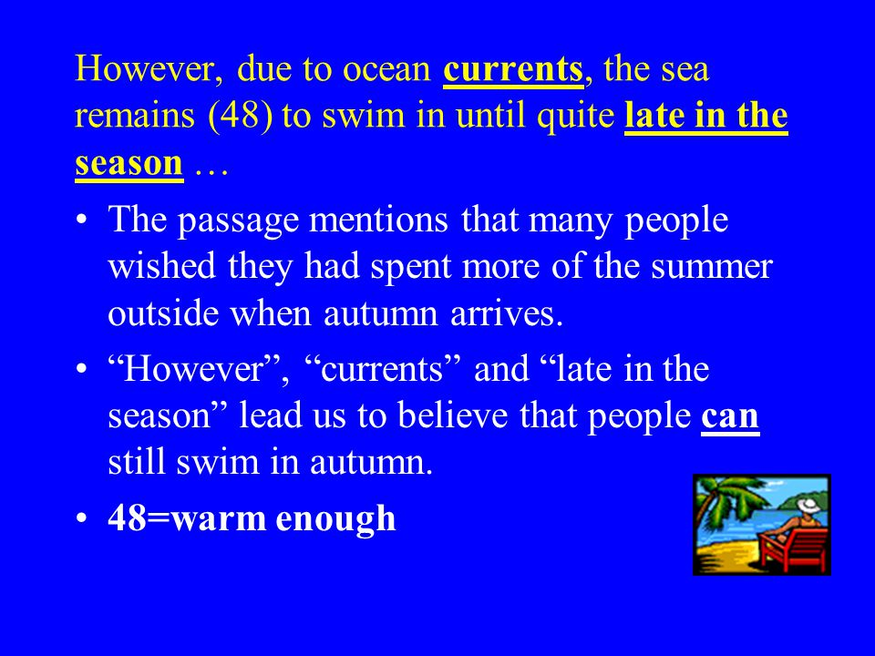 However, due to ocean currents, the sea remains (48) to swim in until quite late in the season … The passage mentions that many people wished they had spent more of the summer outside when autumn arrives.