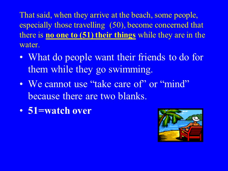 That said, when they arrive at the beach, some people, especially those travelling (50), become concerned that there is no one to (51) their things while they are in the water.