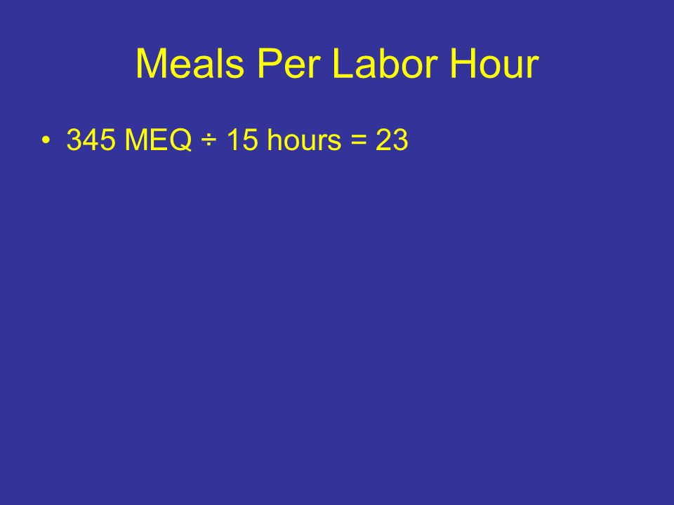Meals Per Labor Hour 345 MEQ ÷ 15 hours = 23