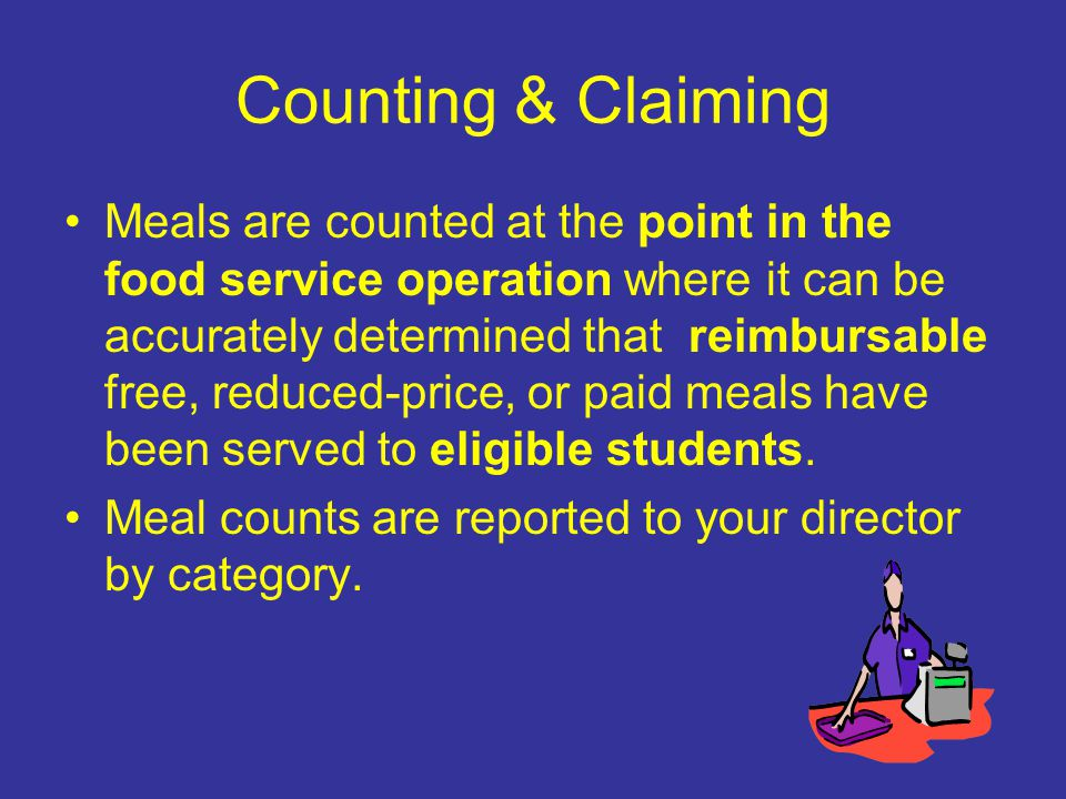 Counting & Claiming Meals are counted at the point in the food service operation where it can be accurately determined that reimbursable free, reduced-price, or paid meals have been served to eligible students.