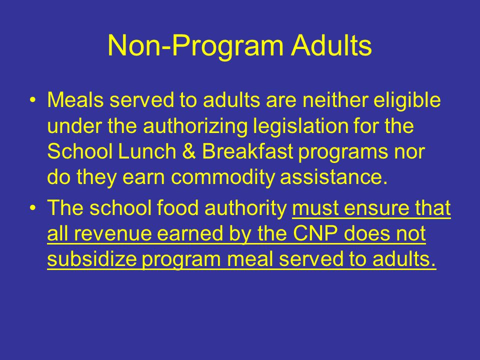 Non-Program Adults Meals served to adults are neither eligible under the authorizing legislation for the School Lunch & Breakfast programs nor do they earn commodity assistance.