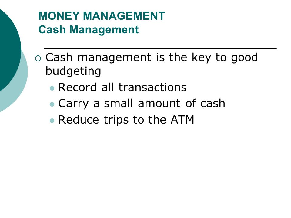 MONEY MANAGEMENT Cash Management  Cash management is the key to good budgeting Record all transactions Carry a small amount of cash Reduce trips to t