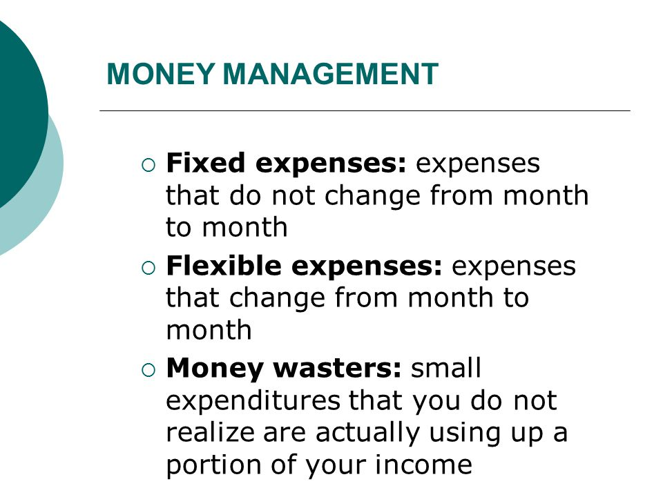 MONEY MANAGEMENT  Fixed expenses: expenses that do not change from month to month  Flexible expenses: expenses that change from month to month  Mon