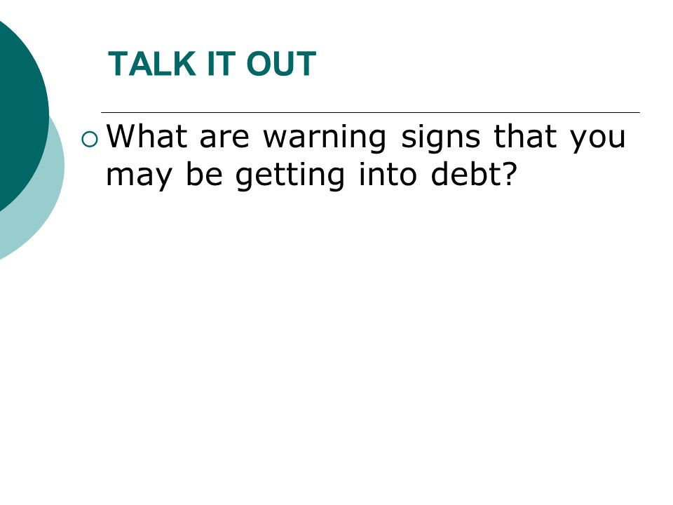 TALK IT OUT  What are warning signs that you may be getting into debt?