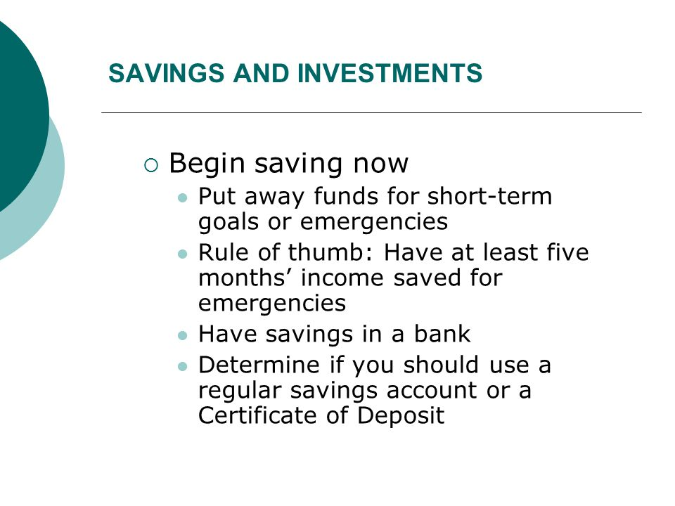 SAVINGS AND INVESTMENTS  Begin saving now Put away funds for short-term goals or emergencies Rule of thumb: Have at least five months' income saved f