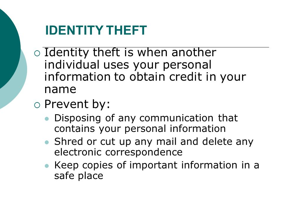 IDENTITY THEFT  Identity theft is when another individual uses your personal information to obtain credit in your name  Prevent by: Disposing of any