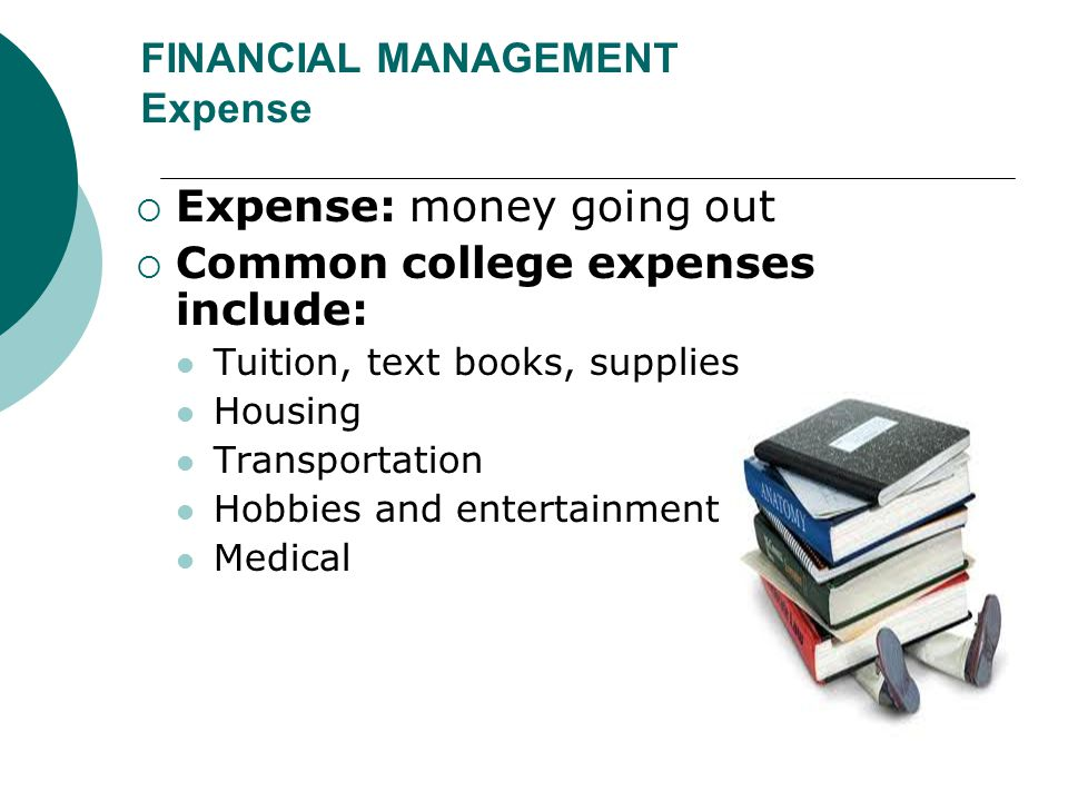 FINANCIAL MANAGEMENT Expense  Expense: money going out  Common college expenses include: Tuition, text books, supplies Housing Transportation Hobbie