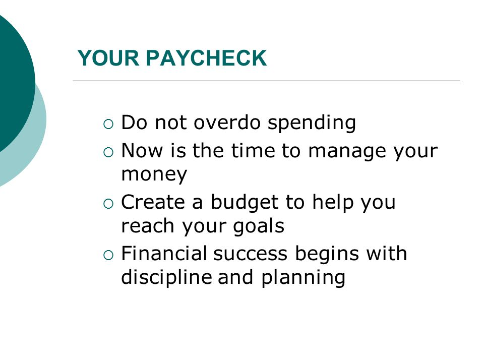 YOUR PAYCHECK  Do not overdo spending  Now is the time to manage your money  Create a budget to help you reach your goals  Financial success begin