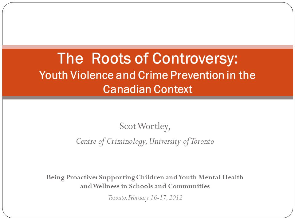 Scot Wortley, Centre of Criminology, University of Toronto Being Proactive: Supporting Children and Youth Mental Health and Wellness in Schools and Communities Toronto, February 16-17, 2012 The Roots of Controversy: Youth Violence and Crime Prevention in the Canadian Context