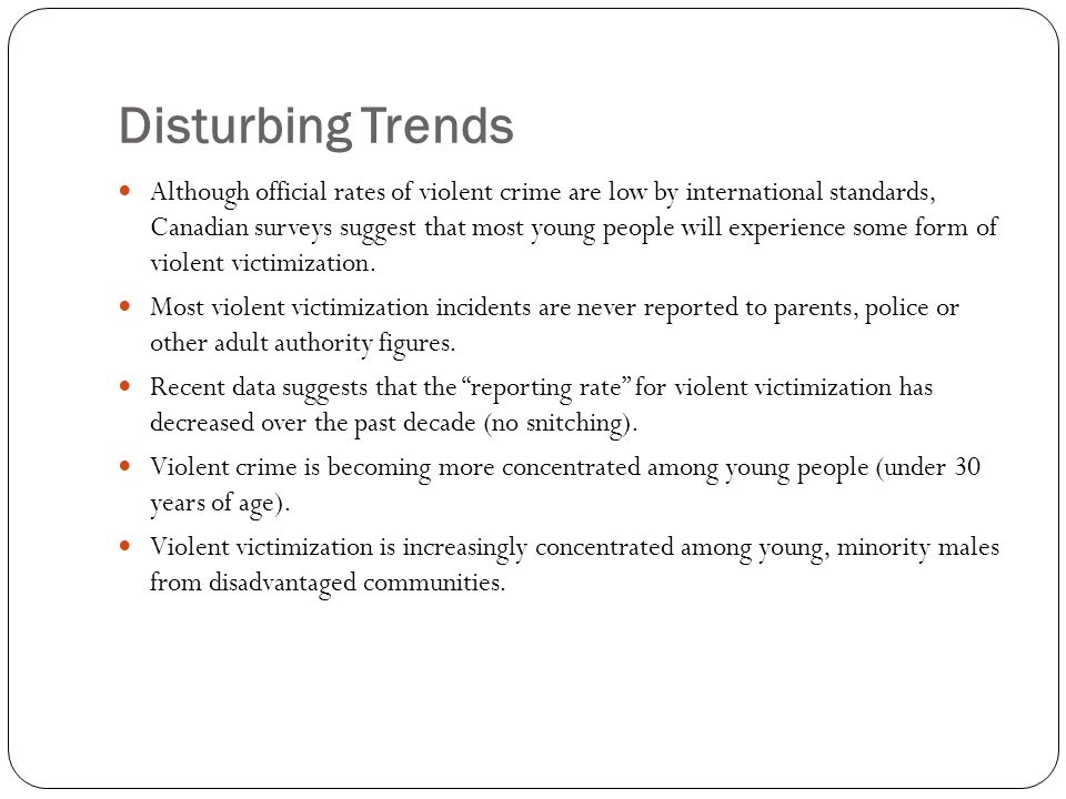 Disturbing Trends Although official rates of violent crime are low by international standards, Canadian surveys suggest that most young people will experience some form of violent victimization.