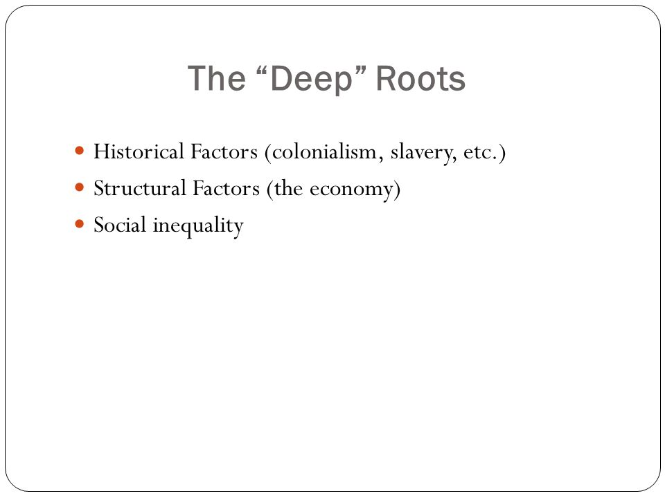 The Deep Roots Historical Factors (colonialism, slavery, etc.) Structural Factors (the economy) Social inequality