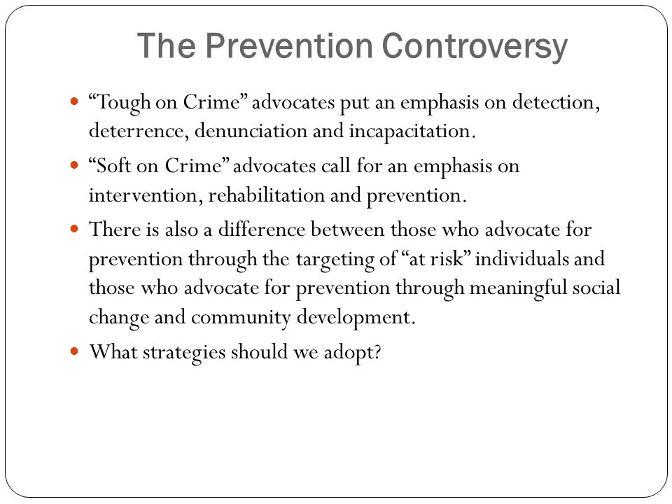 The Prevention Controversy Tough on Crime advocates put an emphasis on detection, deterrence, denunciation and incapacitation.