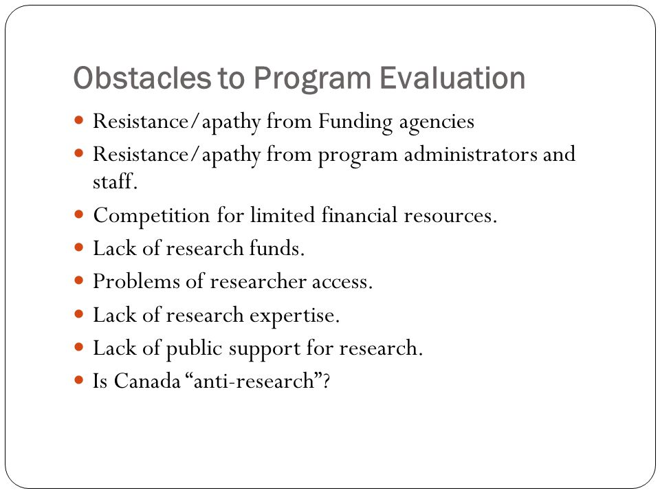 Obstacles to Program Evaluation Resistance/apathy from Funding agencies Resistance/apathy from program administrators and staff.