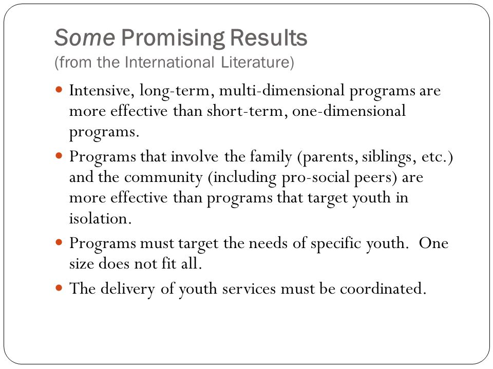 Some Promising Results (from the International Literature) Intensive, long-term, multi-dimensional programs are more effective than short-term, one-dimensional programs.