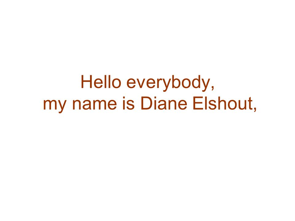 Hello everybody, my name is Diane Elshout,