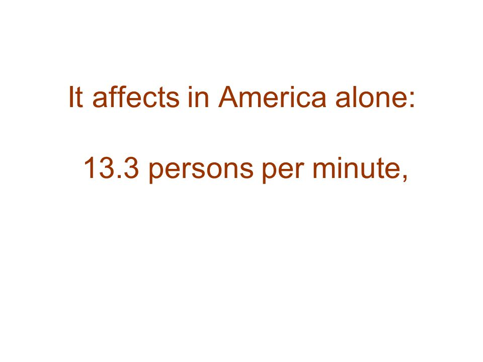 It affects in America alone: 13.3 persons per minute,