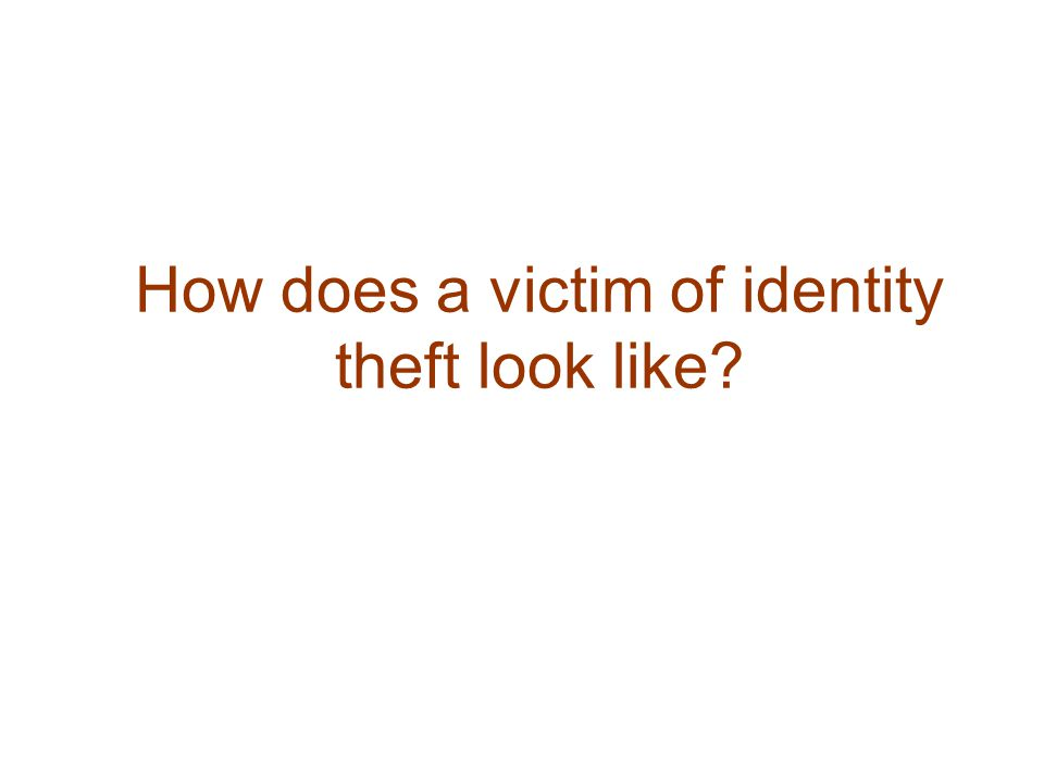 How does a victim of identity theft look like?