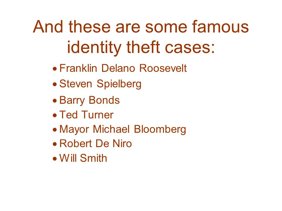 And these are some famous identity theft cases:  Franklin Delano Roosevelt  Steven Spielberg  Barry Bonds  Ted Turner  Mayor Michael Bloomberg  Robert De Niro  Will Smith